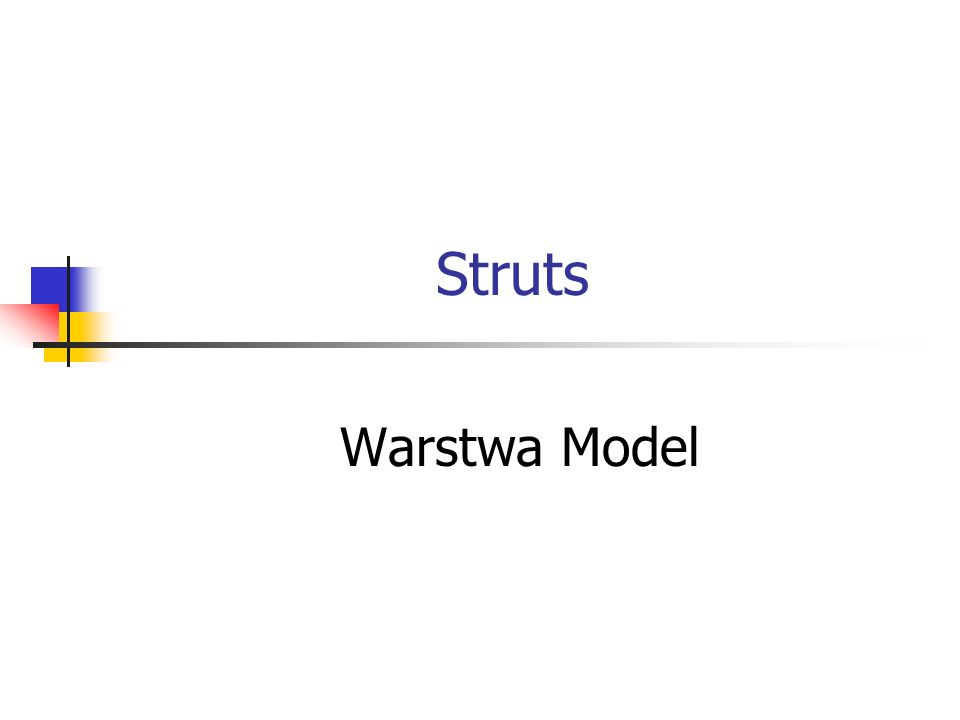 Struts – warstwa Model Logika systemu Java Beans Enterprise Java Beans public class Book { private String title = ; private int pages = 0; public void setTitle(String title) { this.title = title; }