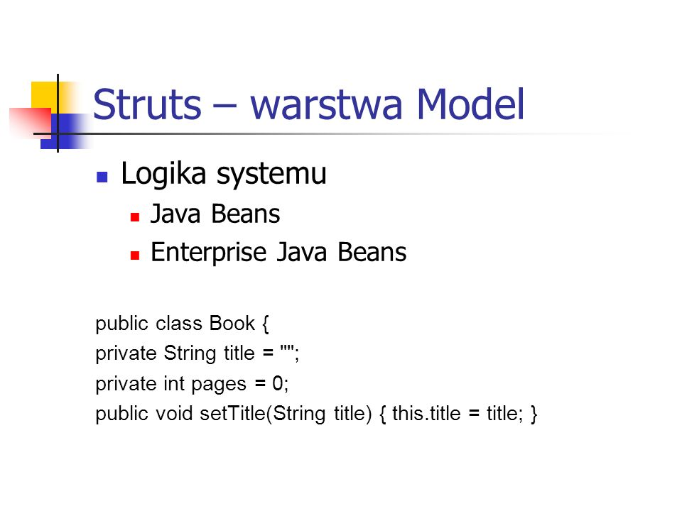 Struts – warstwa Model Logika systemu Java Beans Enterprise Java Beans public class Book { private String title = ; private int pages = 0; public void setTitle(String title) { this.title = title; }