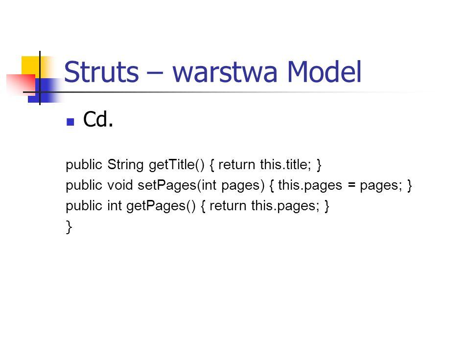 Struts – warstwa Model Obiekt ActionForm Jest tworzona na każdy formularz w aplikacji Jest odpowiedzialna za: Sprawdzenie czy odpowiedni JavaBean jest stworzony, jeśli nie tworzy nową instancję Sprawdzenie wprowadzonych danych (validate) Controller aplikacji, przekazuje obiekt do funckji perform() klasy Action