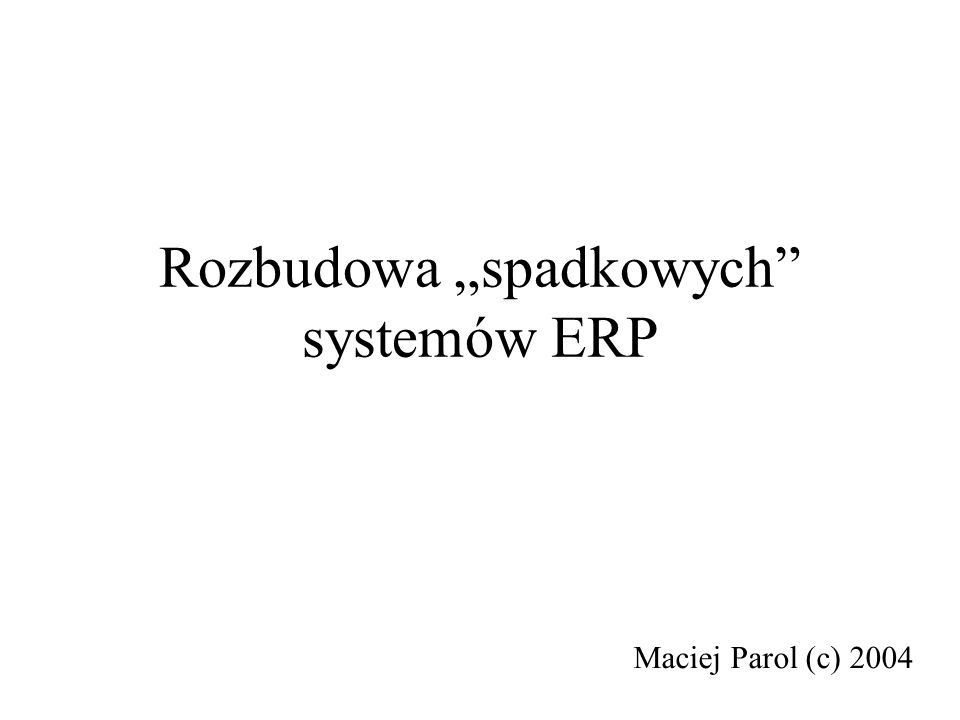 Rozbudowa spadkowych systemów ERP Maciej Parol (c) 2004
