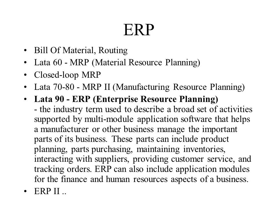 ERP Bill Of Material, Routing Lata 60 - MRP (Material Resource Planning) Closed-loop MRP Lata 70-80 - MRP II (Manufacturing Resource Planning) Lata 90