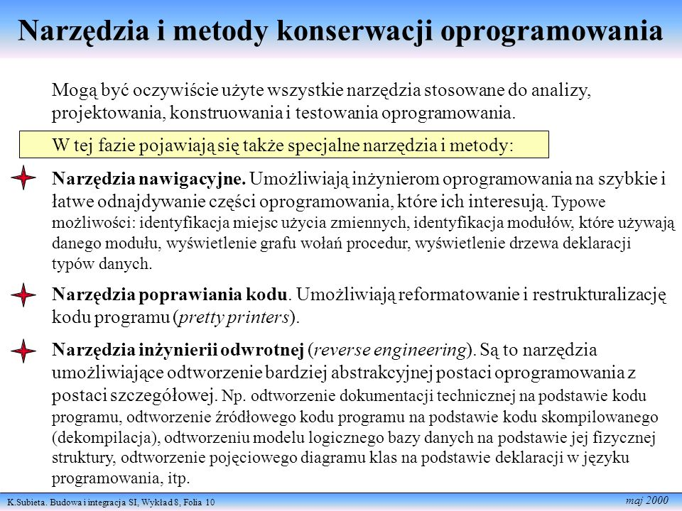 K.Subieta. Budowa i integracja SI, Wykład 8, Folia 10 maj 2000 Narzędzia i metody konserwacji oprogramowania Mogą być oczywiście użyte wszystkie narzę