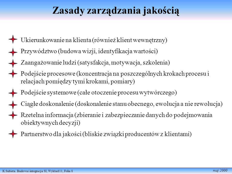 K.Subieta. Budowa i integracja SI, Wykład 11, Folia 8 maj 2000 Zasady zarządzania jakością Ukierunkowanie na klienta (również klient wewnętrzny) Przyw