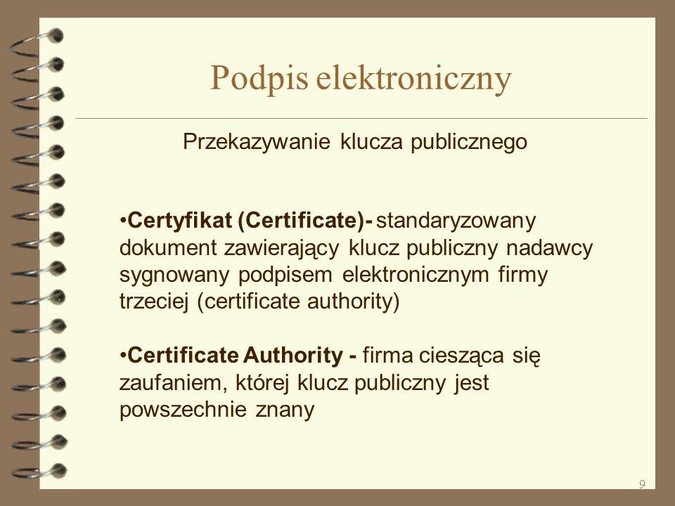 9 Podpis elektroniczny Przekazywanie klucza publicznego Certyfikat (Certificate)- standaryzowany dokument zawierający klucz publiczny nadawcy sygnowany podpisem elektronicznym firmy trzeciej (certificate authority) Certificate Authority - firma ciesząca się zaufaniem, której klucz publiczny jest powszechnie znany
