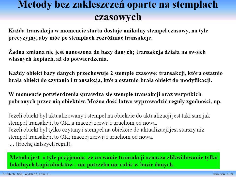 K.Subieta. SSR, Wykład 6, Folia 11 kwiecień 2009 Metody bez zakleszczeń oparte na stemplach czasowych Każda transakcja w momencie startu dostaje unika