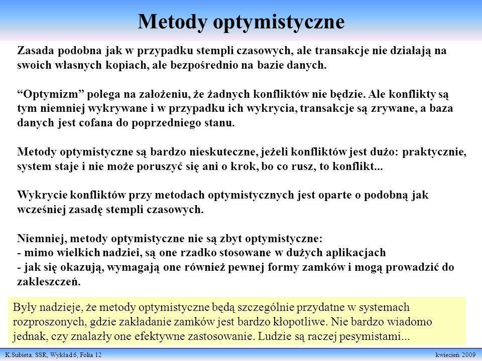 K.Subieta. SSR, Wykład 6, Folia 12 kwiecień 2009 Metody optymistyczne Zasada podobna jak w przypadku stempli czasowych, ale transakcje nie działają na