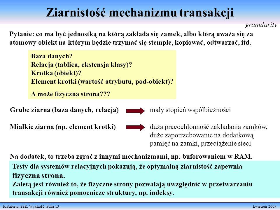 K.Subieta. SSR, Wykład 6, Folia 13 kwiecień 2009 Ziarnistość mechanizmu transakcji Pytanie: co ma być jednostką na którą zakłada się zamek, albo którą