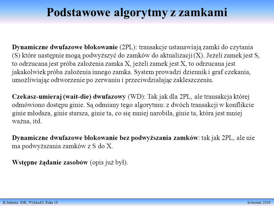 K.Subieta. SSR, Wykład 6, Folia 18 kwiecień 2009 Podstawowe algorytmy z zamkami Dynamiczne dwufazowe blokowanie (2PL): transakcje ustanawiają zamki do