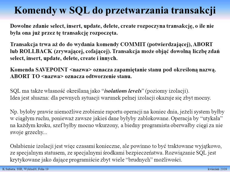 K.Subieta. SSR, Wykład 6, Folia 19 kwiecień 2009 Komendy w SQL do przetwarzania transakcji Dowolne zdanie select, insert, update, delete, create rozpo
