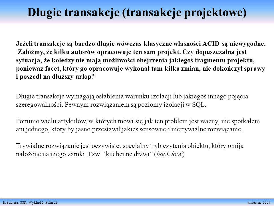 K.Subieta. SSR, Wykład 6, Folia 23 kwiecień 2009 Długie transakcje (transakcje projektowe) Jeżeli transakcje są bardzo długie wówczas klasyczne własno