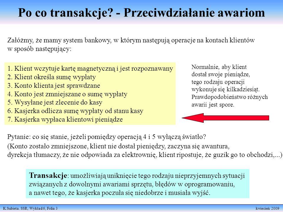 K.Subieta. SSR, Wykład 6, Folia 3 kwiecień 2009 Po co transakcje? - Przeciwdziałanie awariom Załóżmy, że mamy system bankowy, w którym następują opera