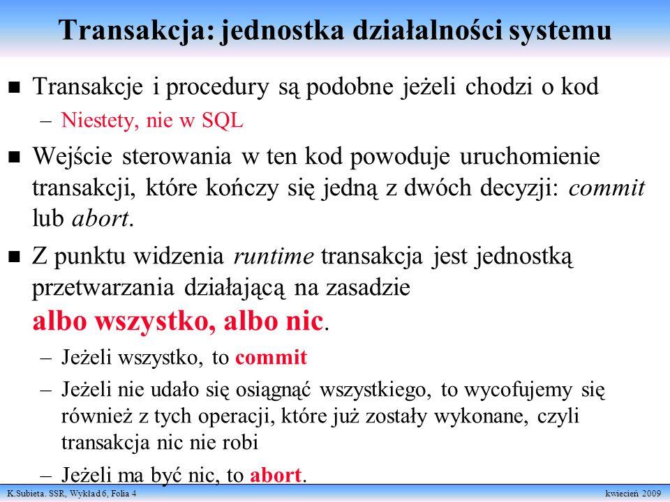 K.Subieta. SSR, Wykład 6, Folia 4 kwiecień 2009 Transakcja: jednostka działalności systemu n Transakcje i procedury są podobne jeżeli chodzi o kod –Ni