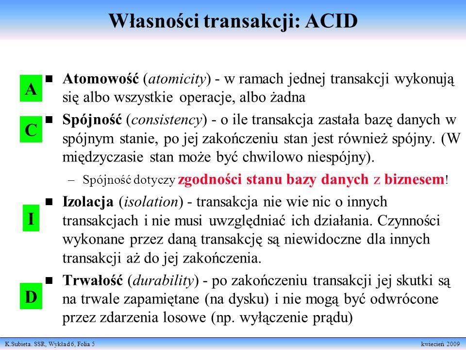 K.Subieta. SSR, Wykład 6, Folia 5 kwiecień 2009 Własności transakcji: ACID n Atomowość (atomicity) - w ramach jednej transakcji wykonują się albo wszy