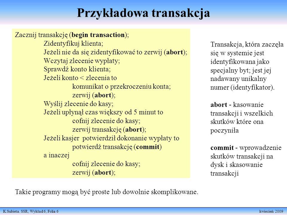 K.Subieta. SSR, Wykład 6, Folia 6 kwiecień 2009 Przykładowa transakcja Zacznij transakcję (begin transaction); Zidentyfikuj klienta; Jeżeli nie da się