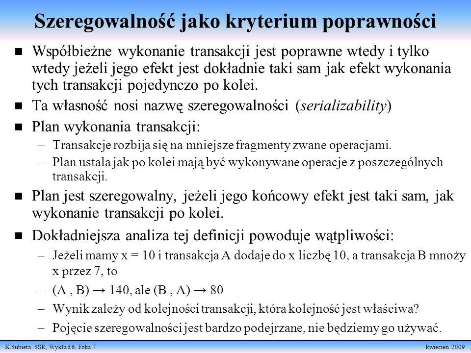 K.Subieta. SSR, Wykład 6, Folia 7 kwiecień 2009 n Współbieżne wykonanie transakcji jest poprawne wtedy i tylko wtedy jeżeli jego efekt jest dokładnie