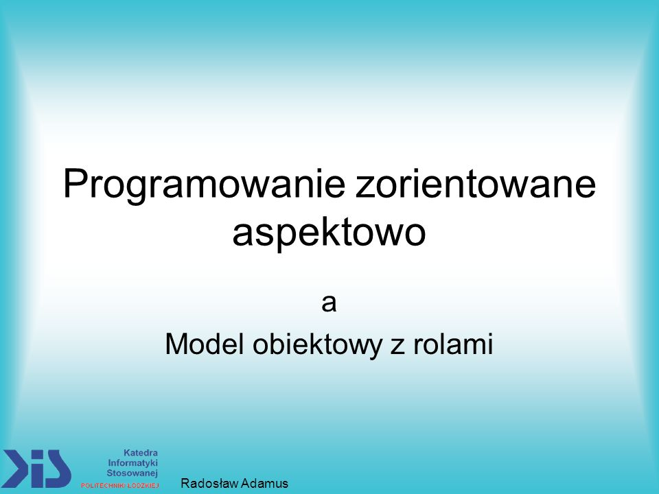 Programowanie zorientowane aspektowo a Model obiektowy z rolami Radosław Adamus