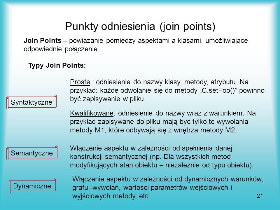 21 Join Points – powiązanie pomiędzy aspektami a klasami, umożliwiające odpowiednie połączenie. Typy Join Points: Proste : odniesienie do nazwy klasy,