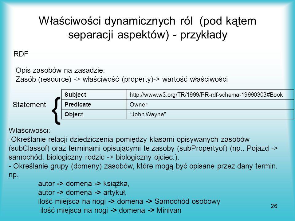 26 Właściwości dynamicznych ról (pod kątem separacji aspektów) - przykłady Opis zasobów na zasadzie: Zasób (resource) -> właściwość (property)-> warto