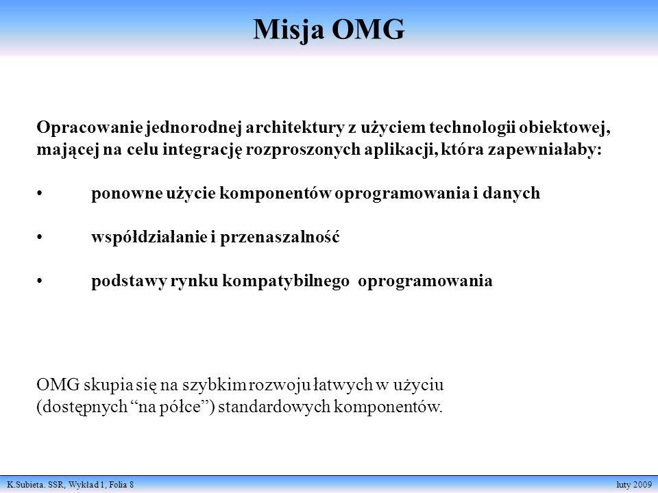 K.Subieta. SSR, Wykład 1, Folia 8 luty 2009 Misja OMG Opracowanie jednorodnej architektury z użyciem technologii obiektowej, mającej na celu integracj