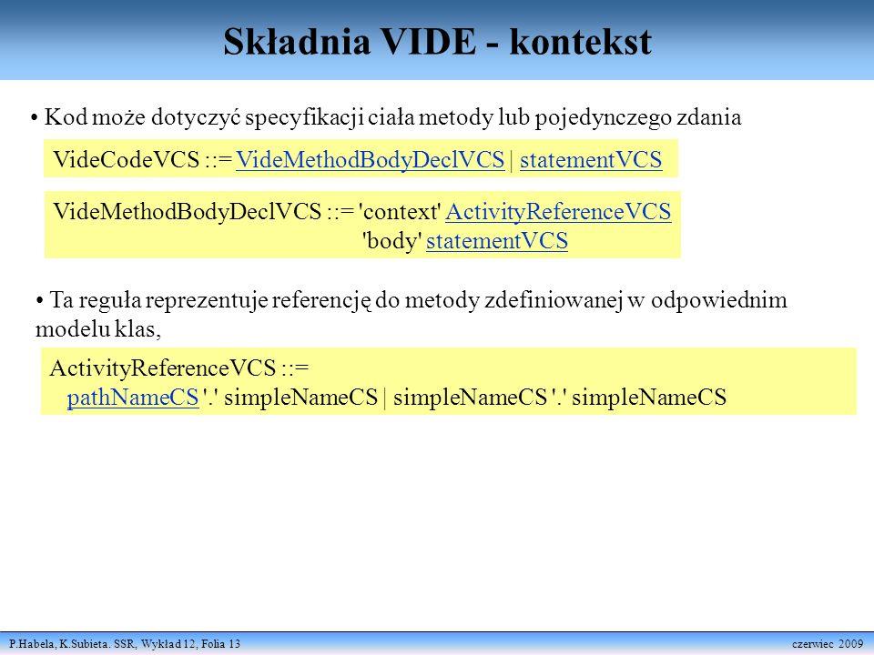 P.Habela, K.Subieta. SSR, Wykład 12, Folia 13 czerwiec 2009 Składnia VIDE - kontekst VideCodeVCS ::= VideMethodBodyDeclVCS | statementVCSVideMethodBod