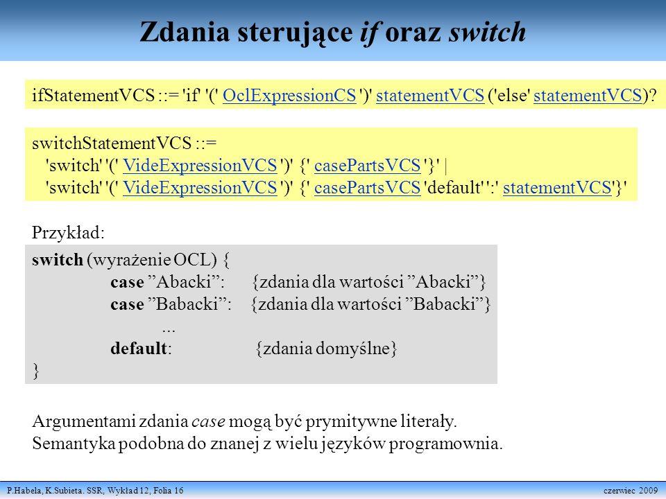 P.Habela, K.Subieta. SSR, Wykład 12, Folia 16 czerwiec 2009 Zdania sterujące if oraz switch ifStatementVCS ::= 'if' '(' OclExpressionCS ')' statementV