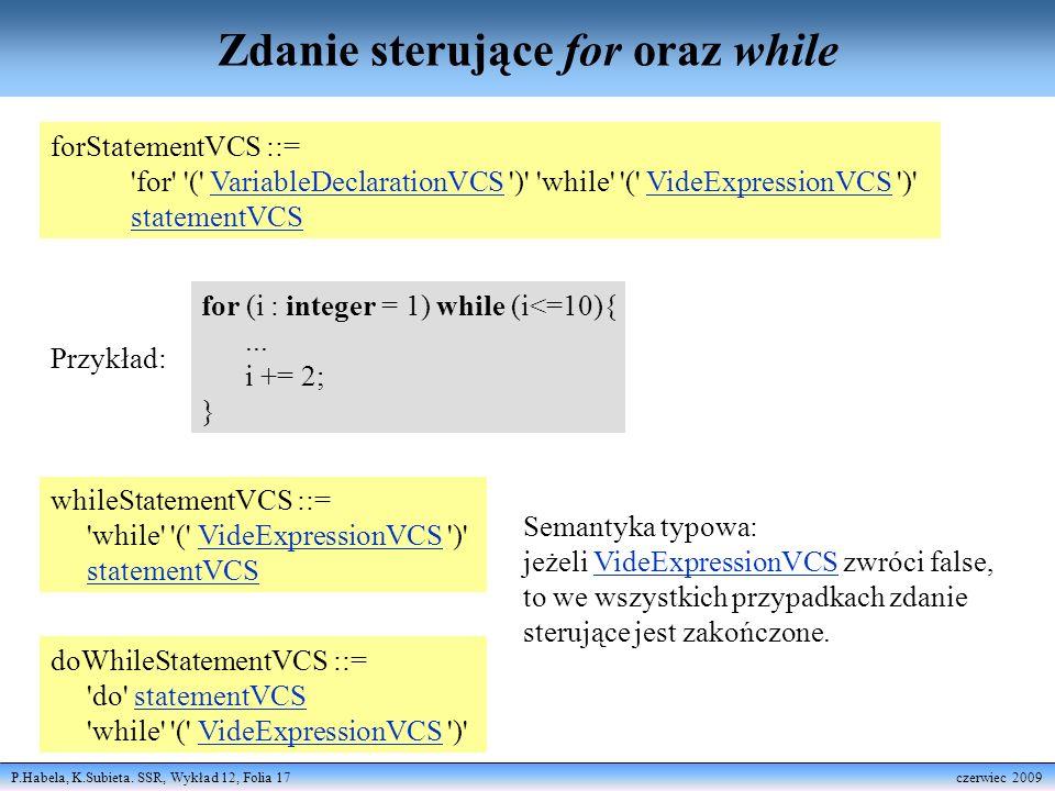 P.Habela, K.Subieta. SSR, Wykład 12, Folia 17 czerwiec 2009 Zdanie sterujące for oraz while forStatementVCS ::= 'for' '(' VariableDeclarationVCS ')' '