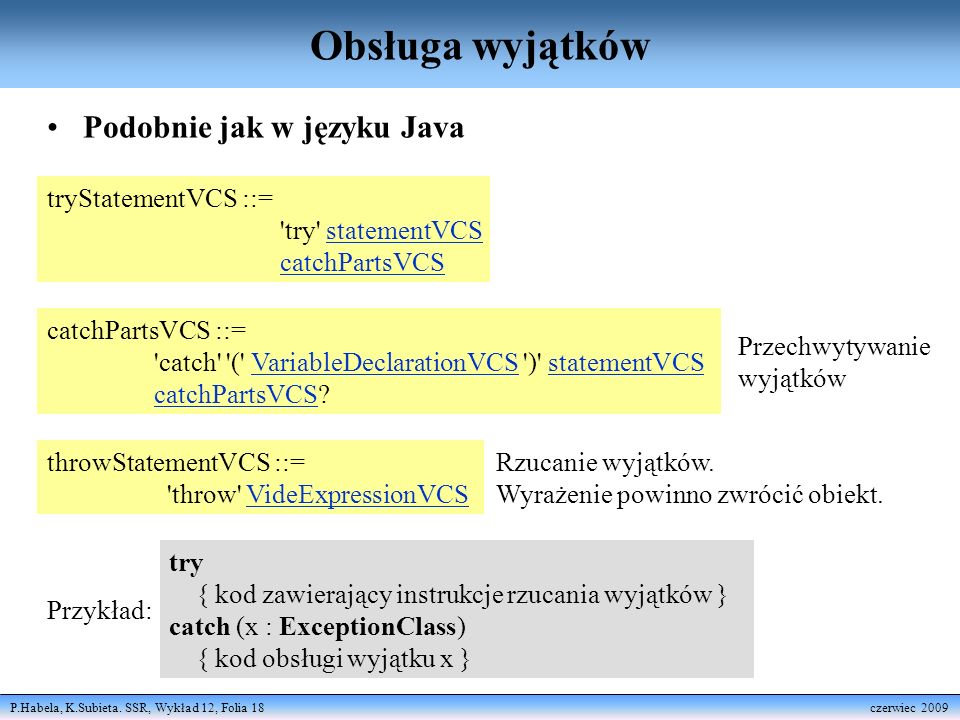 P.Habela, K.Subieta. SSR, Wykład 12, Folia 18 czerwiec 2009 Obsługa wyjątków Podobnie jak w języku Java tryStatementVCS ::= 'try' statementVCS catchPa