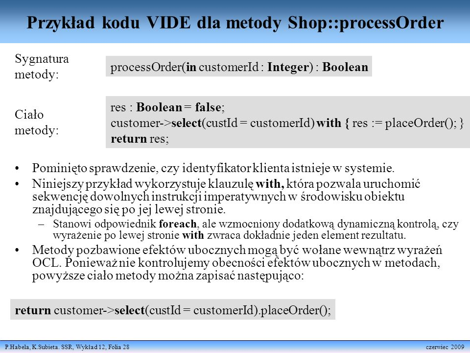 P.Habela, K.Subieta. SSR, Wykład 12, Folia 28 czerwiec 2009 Przykład kodu VIDE dla metody Shop::processOrder processOrder(in customerId : Integer) : B