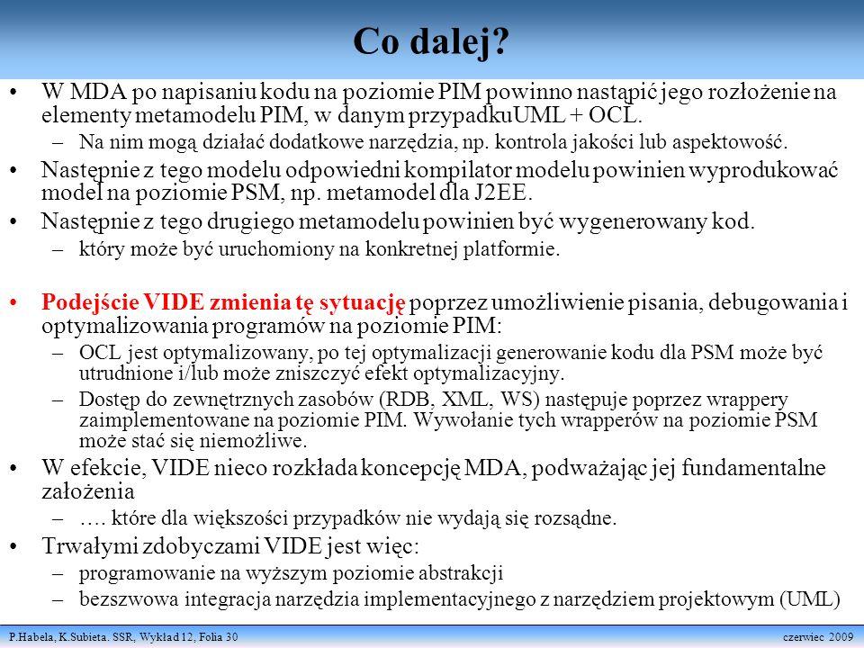 P.Habela, K.Subieta. SSR, Wykład 12, Folia 30 czerwiec 2009 Co dalej? W MDA po napisaniu kodu na poziomie PIM powinno nastąpić jego rozłożenie na elem