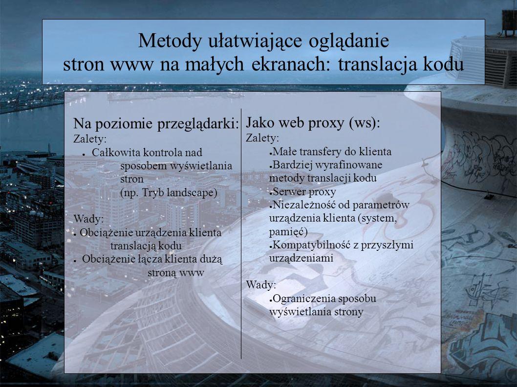 Metody ułatwiające oglądanie stron www na małych ekranach: translacja kodu Na poziomie przeglądarki: Zalety: Całkowita kontrola nad sposobem wyświetlania stron (np.
