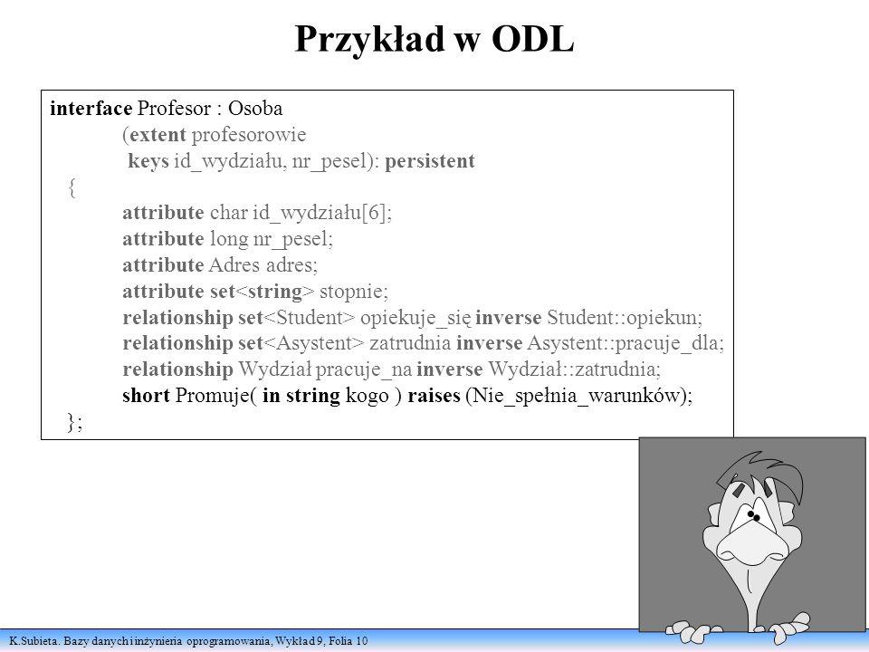 K.Subieta. Bazy danych i inżynieria oprogramowania, Wykład 9, Folia 10 Przykład w ODL interface Profesor : Osoba (extent profesorowie keys id_wydziału