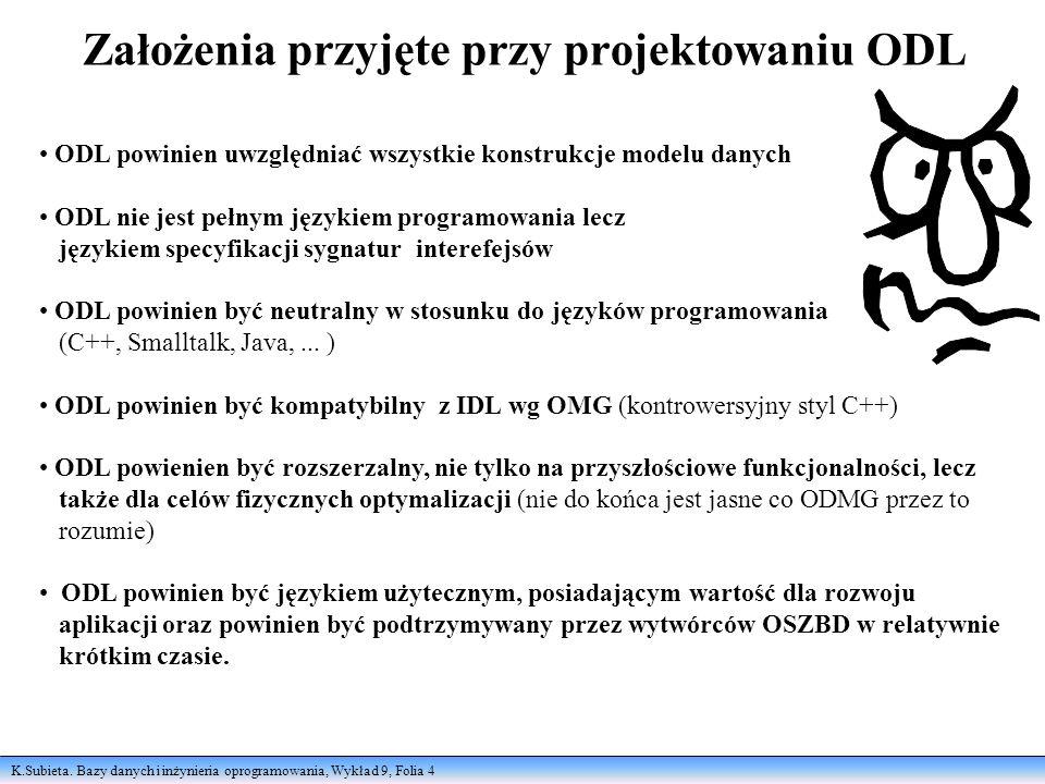 K.Subieta. Bazy danych i inżynieria oprogramowania, Wykład 9, Folia 4 Założenia przyjęte przy projektowaniu ODL ODL powinien uwzględniać wszystkie kon