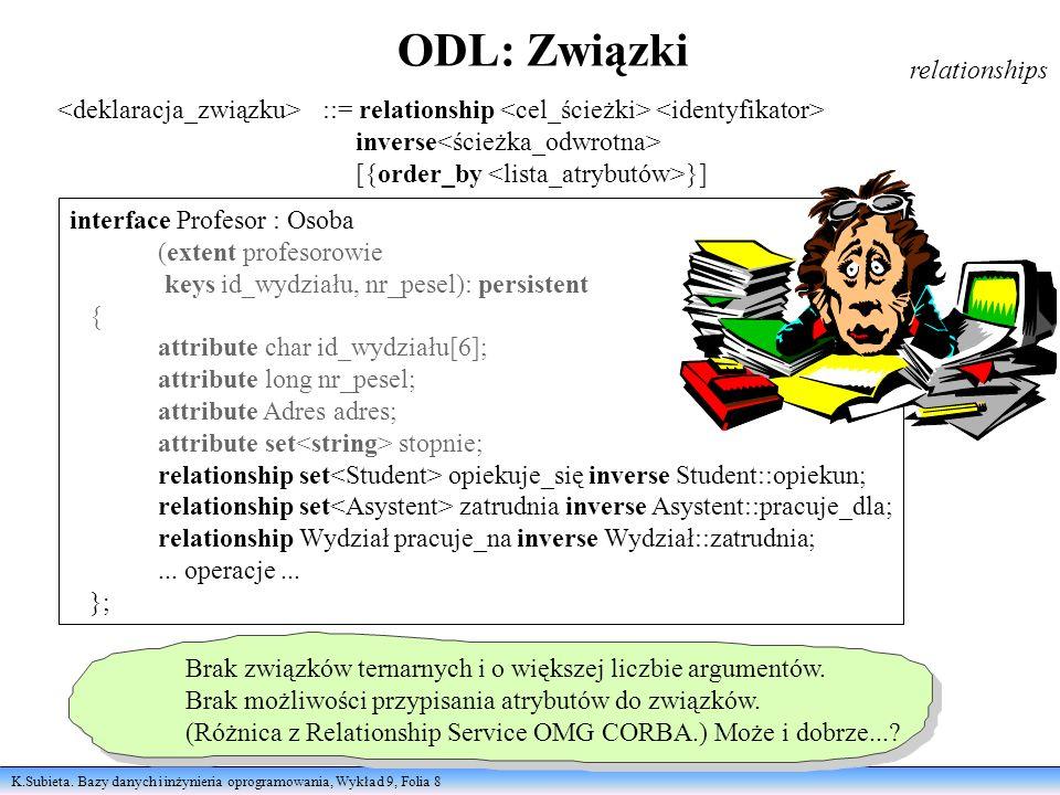 K.Subieta. Bazy danych i inżynieria oprogramowania, Wykład 9, Folia 8 ODL: Związki relationships ::= relationship inverse [{order_by }] interface Prof