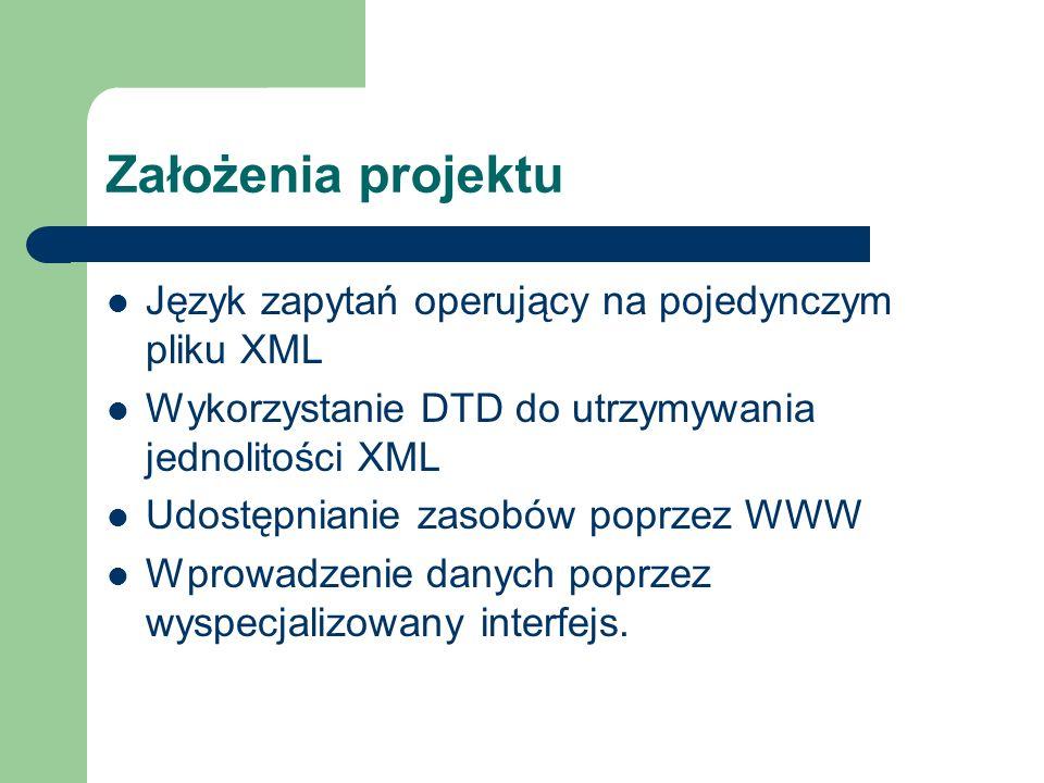 Założenia projektu Język zapytań operujący na pojedynczym pliku XML Wykorzystanie DTD do utrzymywania jednolitości XML Udostępnianie zasobów poprzez W