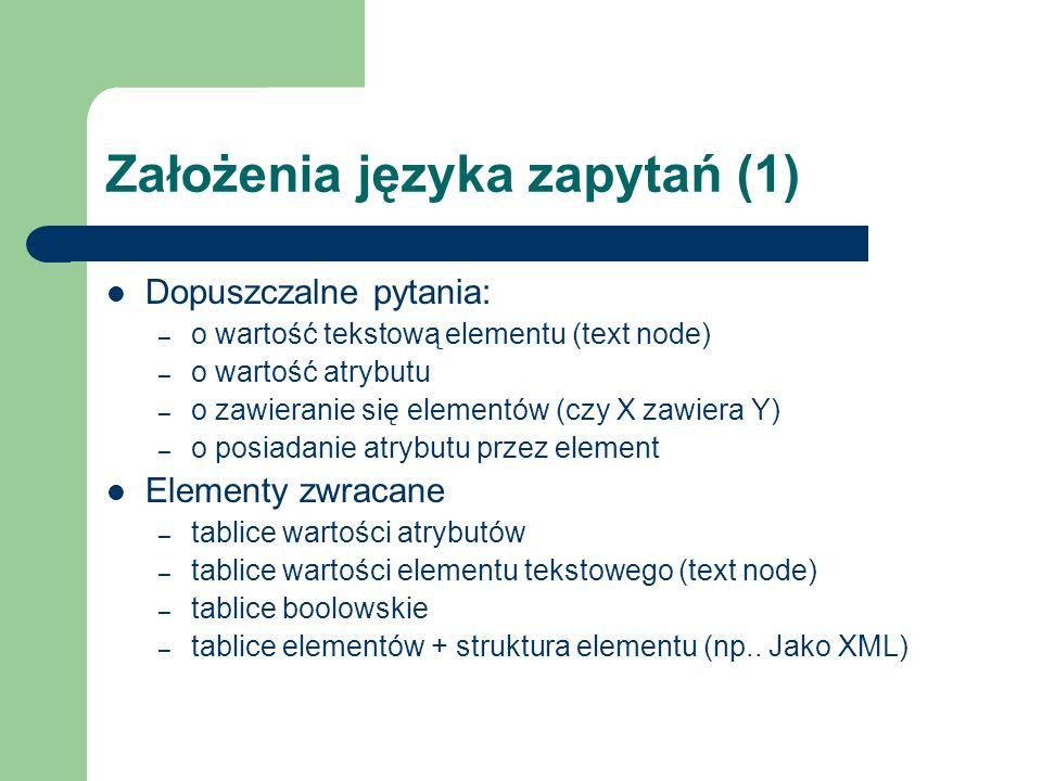 Założenia języka zapytań (1) Dopuszczalne pytania: – o wartość tekstową elementu (text node) – o wartość atrybutu – o zawieranie się elementów (czy X