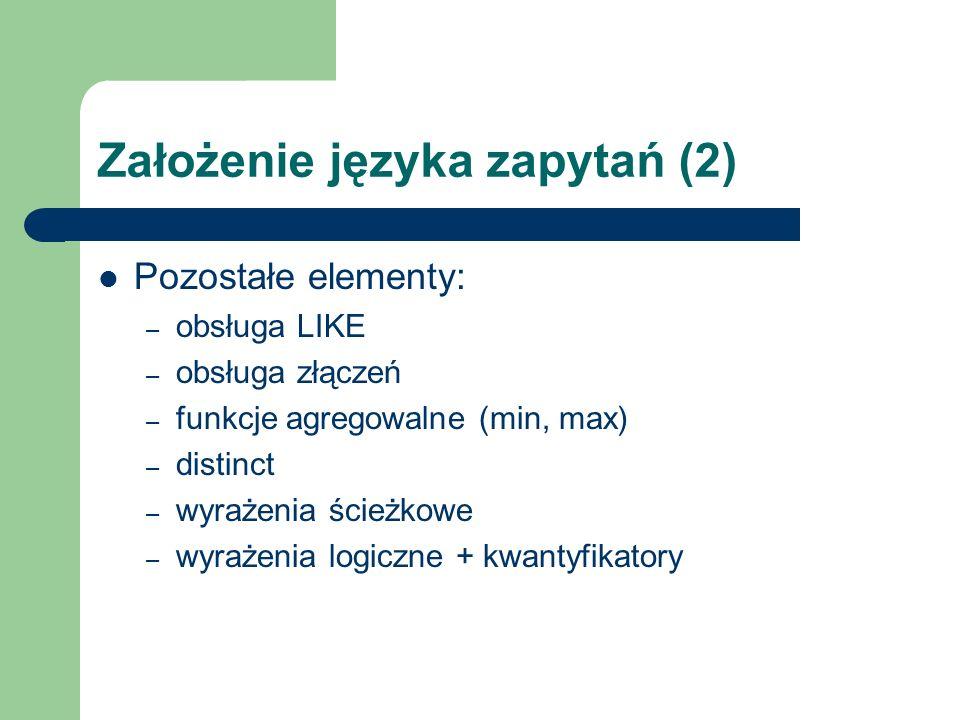 Założenie języka zapytań (2) Pozostałe elementy: – obsługa LIKE – obsługa złączeń – funkcje agregowalne (min, max) – distinct – wyrażenia ścieżkowe –