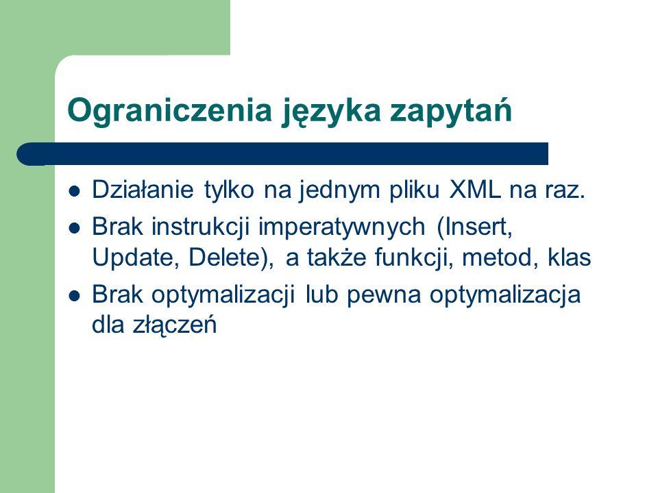 Ograniczenia języka zapytań Działanie tylko na jednym pliku XML na raz. Brak instrukcji imperatywnych (Insert, Update, Delete), a także funkcji, metod