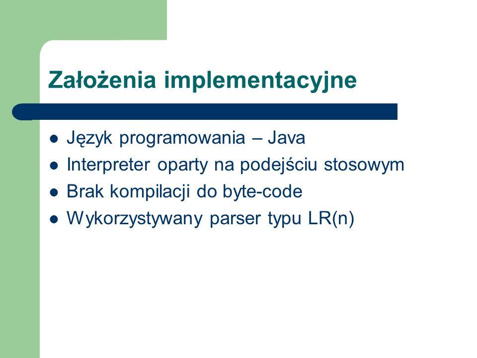Założenia implementacyjne Język programowania – Java Interpreter oparty na podejściu stosowym Brak kompilacji do byte-code Wykorzystywany parser typu