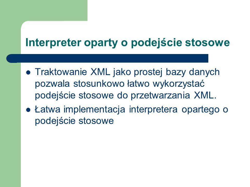 Interpreter oparty o podejście stosowe Traktowanie XML jako prostej bazy danych pozwala stosunkowo łatwo wykorzystać podejście stosowe do przetwarzani