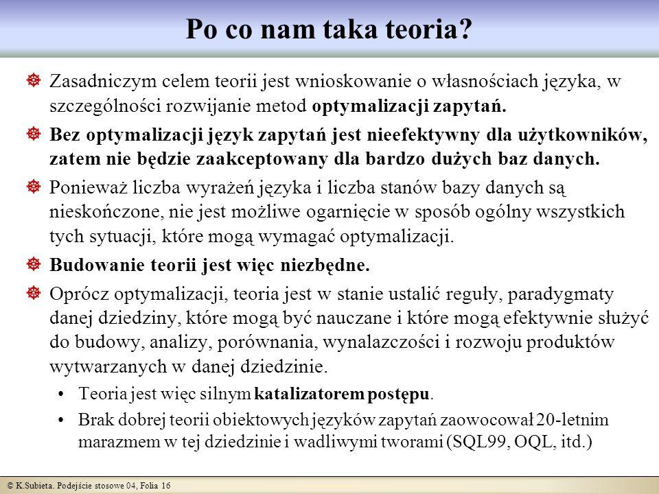 © K.Subieta. Podejście stosowe 04, Folia 16 Po co nam taka teoria? Zasadniczym celem teorii jest wnioskowanie o własnościach języka, w szczególności r