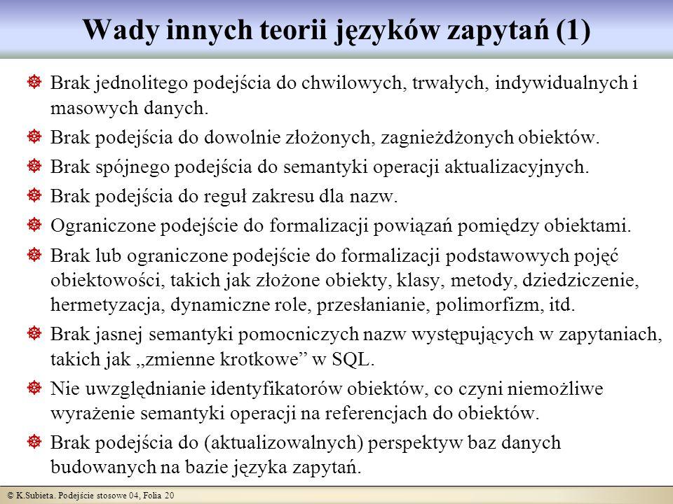 © K.Subieta. Podejście stosowe 04, Folia 20 Wady innych teorii języków zapytań (1) Brak jednolitego podejścia do chwilowych, trwałych, indywidualnych