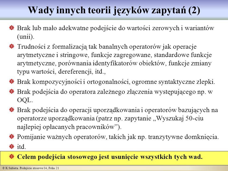 © K.Subieta. Podejście stosowe 04, Folia 21 Wady innych teorii języków zapytań (2) Brak lub mało adekwatne podejście do wartości zerowych i wariantów