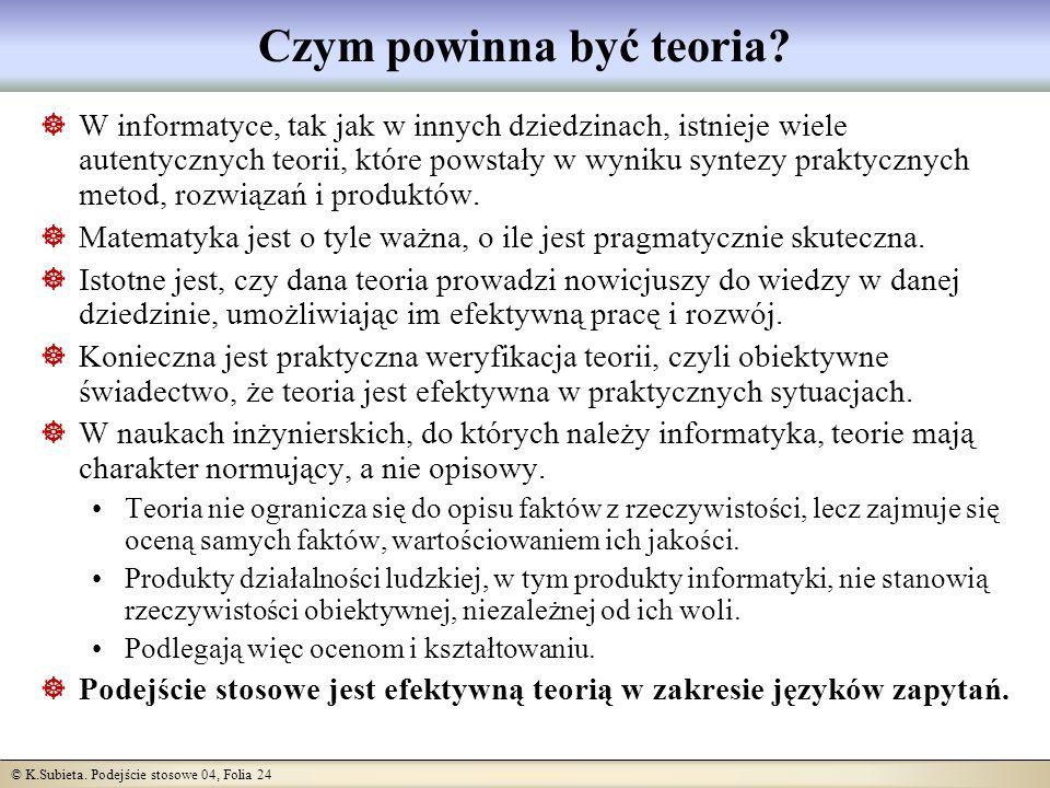 © K.Subieta. Podejście stosowe 04, Folia 24 Czym powinna być teoria? W informatyce, tak jak w innych dziedzinach, istnieje wiele autentycznych teorii,