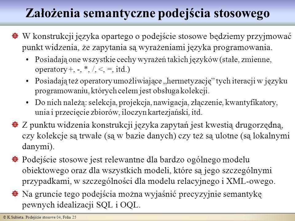 © K.Subieta. Podejście stosowe 04, Folia 25 Założenia semantyczne podejścia stosowego W konstrukcji języka opartego o podejście stosowe będziemy przyj