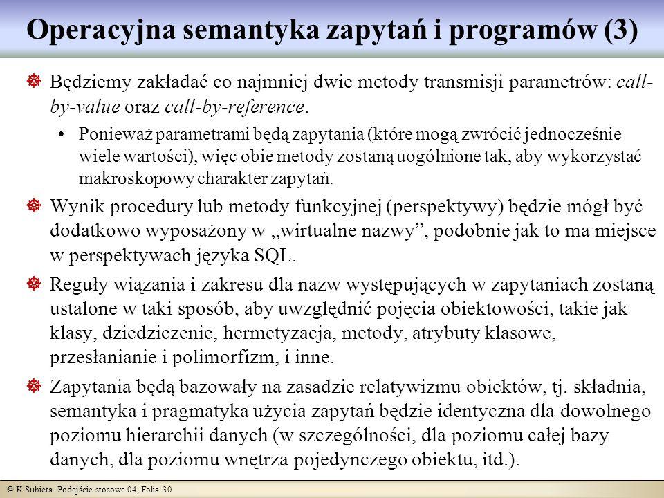 © K.Subieta. Podejście stosowe 04, Folia 30 Operacyjna semantyka zapytań i programów (3) Będziemy zakładać co najmniej dwie metody transmisji parametr