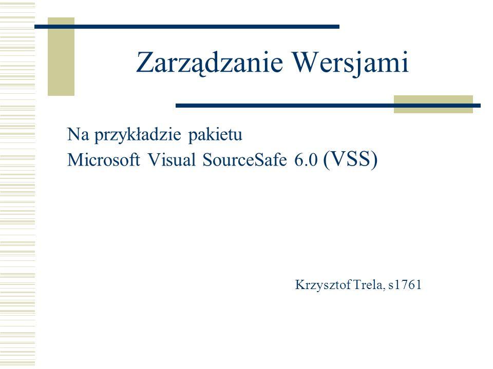 Zarządzanie Wersjami Na przykładzie pakietu Microsoft Visual SourceSafe 6.0 (VSS) Krzysztof Trela, s1761