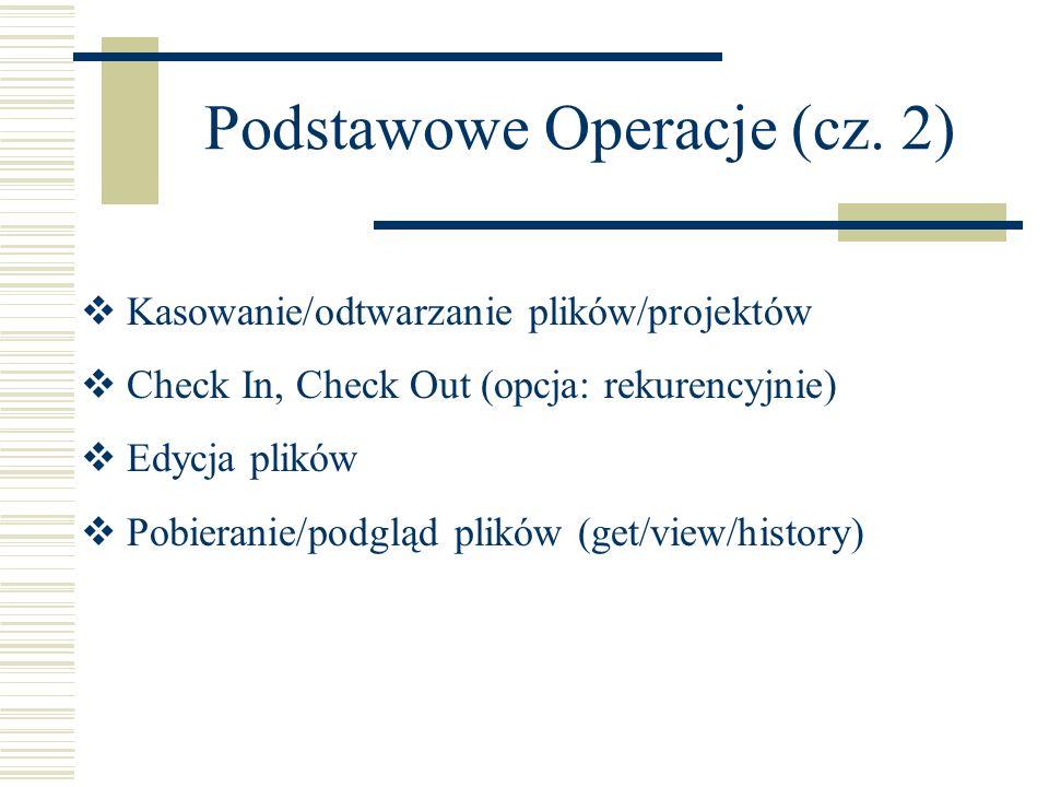 Podstawowe Operacje (cz. 2) Kasowanie/odtwarzanie plików/projektów Check In, Check Out (opcja: rekurencyjnie) Edycja plików Pobieranie/podgląd plików