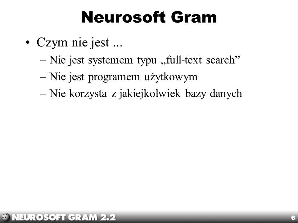 6 Neurosoft Gram Czym nie jest... –Nie jest systemem typu full-text search –Nie jest programem użytkowym –Nie korzysta z jakiejkolwiek bazy danych