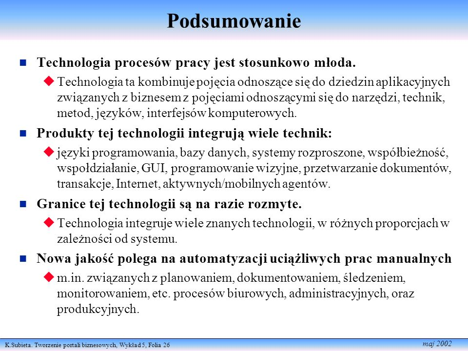 K.Subieta. Tworzenie portali biznesowych, Wykład 5, Folia 26 maj 2002 Podsumowanie Technologia procesów pracy jest stosunkowo młoda. Technologia ta ko