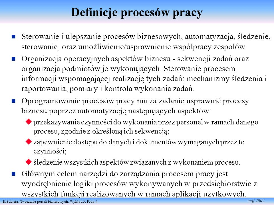 K.Subieta. Tworzenie portali biznesowych, Wykład 5, Folia 4 maj 2002 Definicje procesów pracy Sterowanie i ulepszanie procesów biznesowych, automatyza